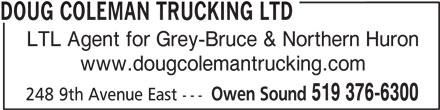 Doug Coleman Trucking Ltd (519-376-6300) - Display Ad - DOUG COLEMAN TRUCKING LTD LTL Agent for Grey-Bruce & Northern Huron www.dougcolemantrucking.com Owen Sound 519 376-6300 248 9th Avenue East ---