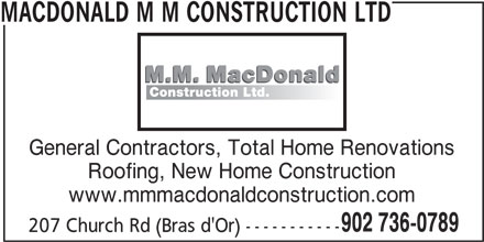 MacDonald M M Construction Ltd (902-736-0789) - Display Ad - 207 Church Rd (Bras d'Or) ----------- MACDONALD M M CONSTRUCTION LTD General Contractors, Total Home Renovations Roofing, New Home Construction www.mmmacdonaldconstruction.com 902 736-0789