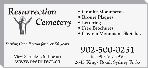 Resurrection Cemetery (902-564-6304) - Display Ad - Granite Monuments Bronze Plaques Lettering Free Brochures Custom Monument Sketches Serving Cape Breton for over 50 years 902-500-0231 fax: 902-567-3950View Samples On-line at: