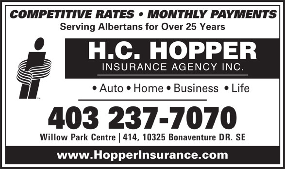 H C Hopper Insurance Agency Inc (403-237-7070) - Display Ad - Serving Albertans for Over 25 Years Auto   Home   Business    Life 403 237-7070 Willow Park Centre 414, 10325 Bonaventure DR. SE www.HopperInsurance.com COMPETITIVE RATES   MONTHLY PAYMENTS