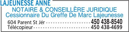 Lajeunesse Anne (450-438-8540) - Annonce illustrée======= - Cessionnaire Du Greffe De Marc Lajeunesse 450 438-8540 LAJEUNESSE ANNE ------------------- 604 Parent St Jér Télécopieur------------------------ 450 438-4699 NOTAIRE & CONSEILLÈRE JURIDIQUE