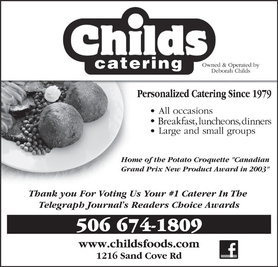 """Childs Foods & Catering Service (506-674-1809) - Display Ad - Home of the Potato Croquette """"Canadian Grand Prix New Product Award in 2003"""" Thank you For Voting Us Your #1 Caterer In The Telegraph Journal s Readers Choice Awards 506 674-1809 www.childsfoods.com 1216 Sand Cove Rd"""