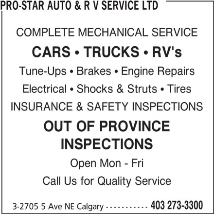 Pro-Star Auto & R V Service Ltd (403-273-3300) - Display Ad - PRO-STAR AUTO & R V SERVICE LTD COMPLETE MECHANICAL SERVICE CARS  TRUCKS  RV's Tune-Ups ! Brakes ! Engine Repairs Electrical ! Shocks & Struts ! Tires INSURANCE & SAFETY INSPECTIONS OUT OF PROVINCE INSPECTIONS Open Mon - Fri Call Us for Quality Service 403 273-3300 3-2705 5 Ave NE Calgary -----------