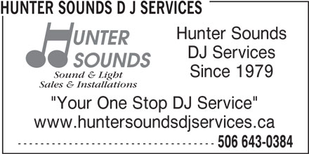 "Hunter Sounds D J Services (506-643-0384) - Display Ad - Sales & Installations Sound & Light HUNTER SOUNDS D J SERVICES Hunter Sounds DJ Services Since 1979 ""Your One Stop DJ Service"" www.huntersoundsdjservices.ca ----------------------------------- 506 643-0384"