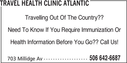 Travel Health Clinic Atlantic (506-642-6687) - Display Ad - TRAVEL HEALTH CLINIC ATLANTIC Travelling Out Of The Country?? Need To Know If You Require Immunization Or Health Information Before You Go?? Call Us! 506 642-6687 703 Millidge Av -------------------