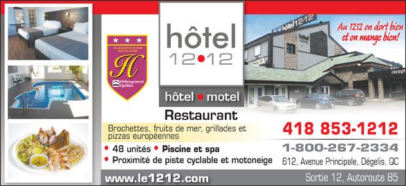 Hôtel le 1212 Inc (418-853-1212) - Annonce illustrée======= - www.le1212.com Au 1212 on dort bien et on mange bien! hôtel   motelhôtel tel Restaurant Brochettes, fruits de mer, grillades et 418 853-1212 pizzas européennes 1-800-267-2334 48 unités Piscine et spa Proximité de piste cyclable et motoneige 612, Avenue Principale, Dégelis, QC Sortie 12, Autoroute 85 www.le1212.com Au 1212 on dort bien et on mange bien! hôtel   motelhôtel tel Restaurant Brochettes, fruits de mer, grillades et 418 853-1212 pizzas européennes 1-800-267-2334 48 unités Piscine et spa Proximité de piste cyclable et motoneige 612, Avenue Principale, Dégelis, QC Sortie 12, Autoroute 85