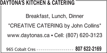 "Daytona's Kitchen & Catering (807-622-2169) - Annonce illustrée======= - DAYTONA'S KITCHEN & CATERING Breakfast, Lunch, Dinner ""CREATIVE CATERING by John Collins"" www.daytonas.ca  Cell: (807) 620-3123 807 622-2169 965 Cobalt Cres -------------------"