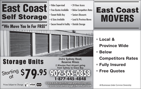 East Coast Self-Storage (902-565-0858) - Display Ad - 6 Sizes Available Free Quotes Available  Below Competitors Rates Free Quotes Available Below Competitors Rates East Coast East CoastEast Coast Tenant Holds Key Seniors Discounts Tenant Holds Key Seniors Discounts Self StorageSelf Storage Local & Province Moves 6 Sizes Available Local & Province Moves Video Supervised 24 Hour AccessVideo Supervised 24 Hour Access MOVERS Secure Fenced-In Facility  Outside StorageSecure Fenced-In Facility Outside Storage We Move You In For FREE  We Move You In For FREE Local &  Local Province WideinceWid Below   Bel Competitors RatesCompetitors Rate 2434 Sydney Road,2434 Sydney Road, Reserve MinesReserve Mines Fully Insured  Fully Insued 2 Minutes Past Airport going2 Minutes Past Airport going from Sydney to Glace Bayfrom Sydney to Glace Bay Free Quotes  eeQuote St taa Pricrtinag .95 Startingat 902-565-0858 79 Prices Subject to Changees Subject to Change All Businesses Under Common OwnershipAll Businessnder Common Ownership