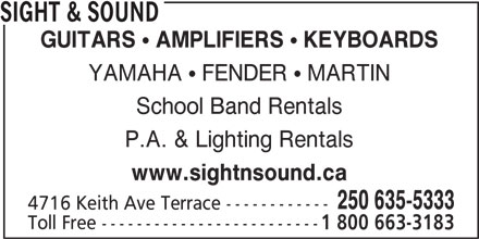 Sight & Sound (250-635-5333) - Display Ad - SIGHT & SOUND GUITARS  AMPLIFIERS  KEYBOARDS YAMAHA  FENDER  MARTIN School Band Rentals P.A. & Lighting Rentals www.sightnsound.ca 250 635-5333 4716 Keith Ave Terrace ------------ Toll Free ------------------------- 1 800 663-3183