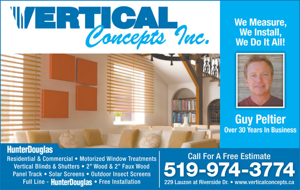 Vertical Concepts Inc (519-974-3774) - Display Ad - We Measure, We Install, We Do It All! Guy Peltier Over 30 Years In Business Call For A Free EstimateCall For A Free Estimate Residential & Commercial   Motorized Window Treatments Vertical Blinds & Shutters   2  Wood & 2  Faux Wood Panel Track   Solar Screens   Outdoor Insect Screens 519-974-3774 Full Line -   Free Installation 229 Lauzon at Riverside Dr.   www.verticalconcepts.ca229 Lauzon at Riverside Dr.   www.verticalconcepts.ca We Measure, We Install, We Do It All! 229 Lauzon at Riverside Dr.   www.verticalconcepts.ca229 Lauzon at Riverside Dr.   www.verticalconcepts.ca Guy Peltier Over 30 Years In Business Call For A Free EstimateCall For A Free Estimate Residential & Commercial   Motorized Window Treatments Vertical Blinds & Shutters   2  Wood & 2  Faux Wood Panel Track   Solar Screens   Outdoor Insect Screens 519-974-3774 Full Line -   Free Installation