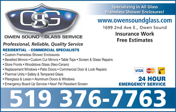 Owen Sound Glass Service (519-376-7763) - Display Ad - www.owensoundglass.com 1699 2nd Ave E., Owen Sound Insurance Work Free Estimates Professional, Reliable, Quality Service RESIDENTIAL  - COMMERCIAL SPECIALISTS Custom Frameless Shower Enclosures Bevelled Mirrors   Custom Cut Mirrors   Table Tops   Screen & Glass Repairs Store Fronts   Woodstove Glass (Neo-Ceram) Replacement Windows   Patio Doors   Commercial Door & Lock Repairs Thermal Units   Safety & Tempered Glass Plexiglass & Lexan   Aluminum Doors & Windows 24 HOUR Emergency Board Up Service   New! Pet Resistant Screen EMERGENCY SERVICE 519 376-7763 Specializing in All Glass Frameless Shower Enclosures!