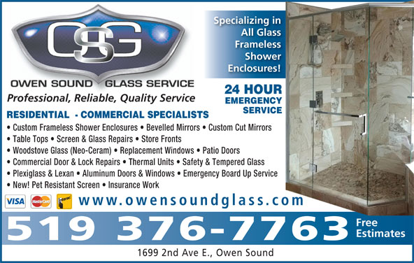Owen Sound Glass Service (519-376-7763) - Display Ad - Custom Frameless Shower Enclosures   Bevelled Mirrors   Custom Cut Mirrors Table Tops   Screen & Glass Repairs   Store Fronts Woodstove Glass (Neo-Ceram)   Replacement Windows   Patio Doors Commercial Door & Lock Repairs   Thermal Units   Safety & Tempered Glass Plexiglass & Lexan   Aluminum Doors & Windows   Emergency Board Up Service New! Pet Resistant Screen   Insurance Work www.owensoundglass.com om RESIDENTIAL  - COMMERCIAL SPECIALISTS Free Estimates 519 376-7763 1699 2nd Ave E., Owen Sound EMERGENCY Specializing in All Glass Frameless Shower Enclosures! 24 HOUR Professional, Reliable, Quality Service SERVICE