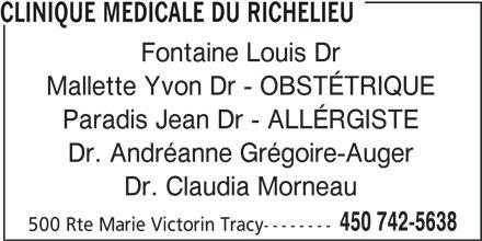 Clinique Médicale du Richelieu (450-742-5638) - Annonce illustrée======= - Dr. Andréanne Grégoire-Auger Dr. Claudia Morneau 450 742-5638 500 Rte Marie Victorin Tracy-------- CLINIQUE MEDICALE DU RICHELIEU Fontaine Louis Dr Mallette Yvon Dr - OBSTÉTRIQUE Paradis Jean Dr - ALLÉRGISTE