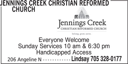 Jennings Creek Christian Reformed Church (705-328-0177) - Display Ad - JENNINGS CREEK CHRISTIAN REFORMED CHURCH Everyone Welcome Sunday Services 10 am & 6:30 pm Handicapped Access Lindsay 705 328-0177 206 Angeline N------------