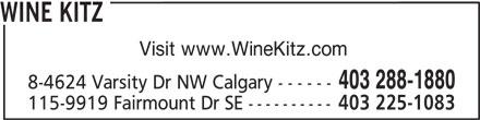 Wine Kitz Varsity (403-288-1880) - Display Ad - WINE KITZ Visit www.WineKitz.com 403 288-1880 8-4624 Varsity Dr NW Calgary ------ 115-9919 Fairmount Dr SE ---------- 403 225-1083