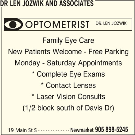 Dr Len Jozwik Optometrist & Associates (905-898-5245) - Display Ad - DR. LEN JOZWIK OPTOMETRIST DR LEN JOZWIK AND ASSOCIATES Family Eye Care New Patients Welcome - Free Parking Monday - Saturday Appointments * Complete Eye Exams * Contact Lenses * Laser Vision Consults (1/2 block south of Davis Dr) Newmarket 905 898-5245 19 Main St S -------------