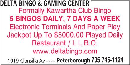 Delta Bingo & Gaming Center (705-745-1124) - Display Ad - Jackpot Up To $5000.00 Played Daily DELTA BINGO & GAMING CENTER Formally Kawartha Club Bingo 5 BINGOS DAILY, 7 DAYS A WEEK Electronic Terminals And Paper Play Restaurant / L.L.B.O. www.deltabingo.com Peterborough 705 745-1124 1019 Clonsilla Av ----