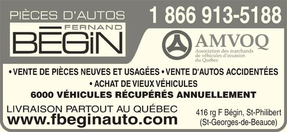 Pièces d'Autos Fernand Bégin Inc (1-855-829-6331) - Annonce illustrée======= - 1 866 913-51881 ACHAT DE VIEUX VÉHICULES  ACHAT DE VIEUX VÉH 6000 VÉHICULES RÉCUPÉRÉS ANNUELLEMENT6000 VÉHICULES RÉCUPÉRÉS LIVRAISON PARTOUT AU QUÉBEC 416 rg F Bégin, St-Philibert www.fbeginauto.com (St-Georges-de-Beauce) VENTE DE PIÈCES NEUVES ET USAGÉES   VENTE D'AUTOS ACCIDENTÉES  VENTE DE PIÈCES NEUVES ET USAGÉES
