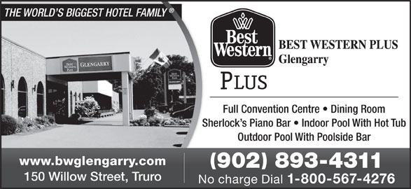 Best Western Plus (902-893-4311) - Annonce illustrée======= - Sherlock s Piano Bar   Indoor Pool With Hot TubShe Outdoor Pool With Poolside Bar www.bwglengarry.com 902 893-4311 150 Willow Street, Truro No charge Dial 1-800-567-4276 THE WORLD S BIGGEST HOTEL FAMILY Full Convention Centre   Dining Room