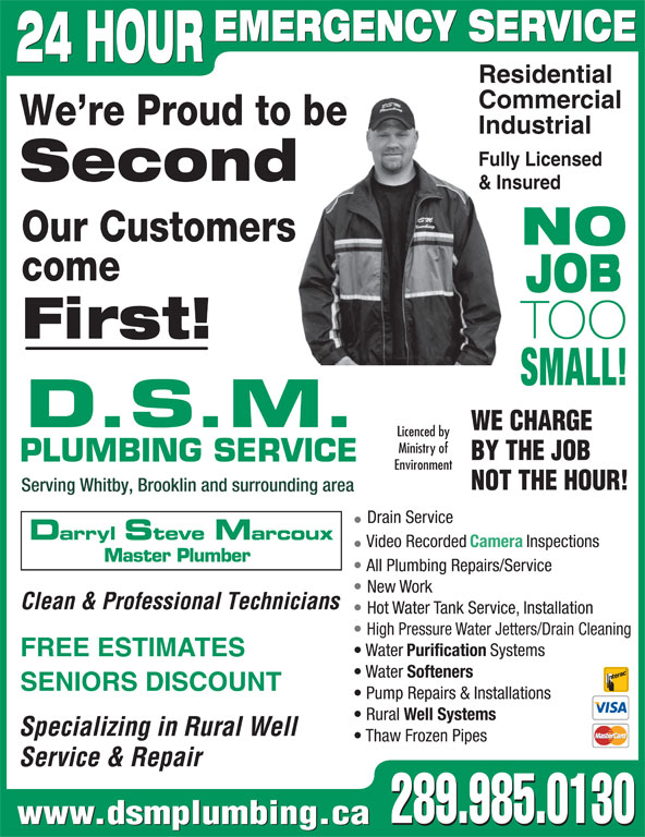 DSM Plumbing (905-728-3270) - Display Ad - SMALL! D.S.M. WE CHARGE Licenced by Ministry of BY THE JOB PLUMBING SERVICE Environment NOT THE HOUR! Serving Whitby, Brooklin and surrounding area Drain Service Darryl Steve Marcoux Video Recorded Camera Inspections Master Plumber All Plumbing Repairs/Service First! New Work Clean & Professional Technicians Hot Water Tank Service, Installation High Pressure Water Jetters/Drain Cleaning Purification Systems FREE ESTIMATES Water Water Softeners SENIORS DISCOUNT Pump Repairs & Installations Rural Well Systems Specializing in Rural Well Thaw Frozen Pipes Service & Repair 289.985.0130 www.dsmplumbing.ca 289.985.0130 Residential Commercial We re Proud to be Industrial Fully Licensed Second & Insured Our Customers NO EMERGENCY SERVICE 24 HOUR come JOB TOO