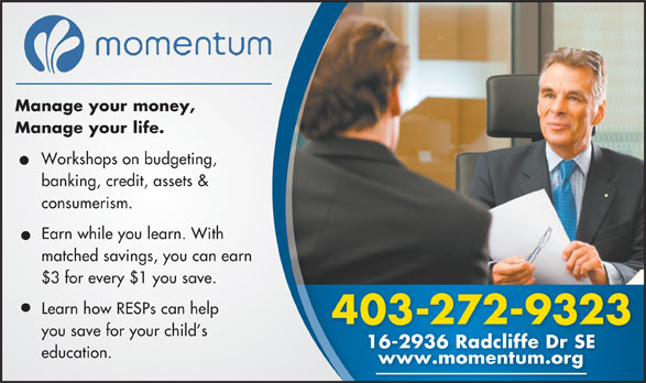 Momentum (403-272-9323) - Display Ad - Manage your money, Manage your life. Workshops on budgeting, banking, credit, assets & consumerism. Earn while you learn. With matched savings, you can earn $3 for every $1 you save. Learn how RESPs can help 403-272-9323 you save for your child s 16-2936 Radcliffe Dr SE16-2936 Radcliffe Dr SE education. www.momentum.org