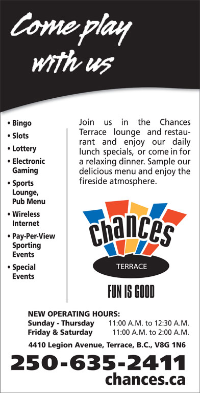 Chances Terrace (250-635-2411) - Display Ad - Pub Menu Wireless Gaming delicious menu and enjoy the Internet Pay-Per-View Sporting Events Special Events NEW OPERATING HOURS: Sunday - Thursday 11:00 A.M. to 12:30 A.M. Friday & Saturday 11:00 A.M. to 2:00 A.M. 4410 Legion Avenue, Terrace, B.C., V8G 1N6 250-635-2411 chances.ca Lounge, Join us in the Chances Bingo Terrace lounge and restau- Slots rant and enjoy our daily Lottery lunch specials, or come in for Electronic a relaxing dinner. Sample our Sports fireside atmosphere.