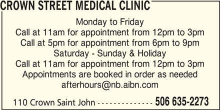Crown Street Medical Clinic (506-635-2273) - Display Ad - CROWN STREET MEDICAL CLINIC Monday to Friday Call at 11am for appointment from 12pm to 3pm Call at 5pm for appointment from 6pm to 9pm Saturday - Sunday & Holiday Call at 11am for appointment from 12pm to 3pm Appointments are booked in order as needed 506 635-2273 110 Crown Saint John --------------