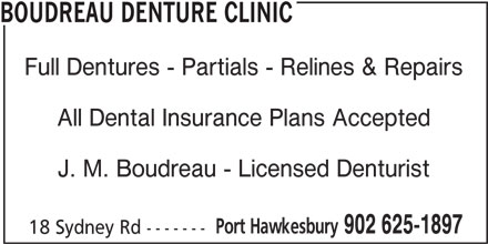 Boudreau Denture Clinic (902-625-1897) - Display Ad - Full Dentures - Partials - Relines & Repairs All Dental Insurance Plans Accepted BOUDREAU DENTURE CLINIC J. M. Boudreau - Licensed Denturist Port Hawkesbury 902 625-1897 18 Sydney Rd -------