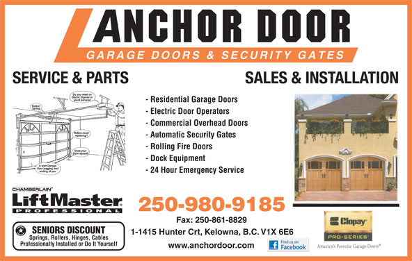 Anchor Door Services Ltd (250-861-5322) - Display Ad - - 24 Hour Emergency Service 250-980-9185 Fax: 250-861-8829 SENIORS DISCOUNT 1-1415 Hunter Crt, Kelowna, B.C. V1X 6E6 Springs, Rollers, Hinges, Cables Professionally Installed or Do It Yourself www.anchordoor.com SERVICE & PARTS SALES & INSTALLATION - Residential Garage Doors - Electric Door Operators - Commercial Overhead Doors - Automatic Security Gates - Rolling Fire Doors - Dock Equipment
