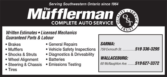 The Mufflerman (519-336-3295) - Display Ad - Serving Southwestern Ontario since 1964 Written Estimates   Licensed Mechanics Guaranteed Parts & Labour SARNIA: General Repairs Brakes 759 Exmouth St. ................ 519 336-3295 Vehicle Safety Inspections Mufflers Shocks & Struts WALLACEBURG: Batteries Wheel Alignment 60 McNaughton Ave. ......... 519 627-3372 Emissions Testing Steering & Chassis Tires Diagnostics & Driveability