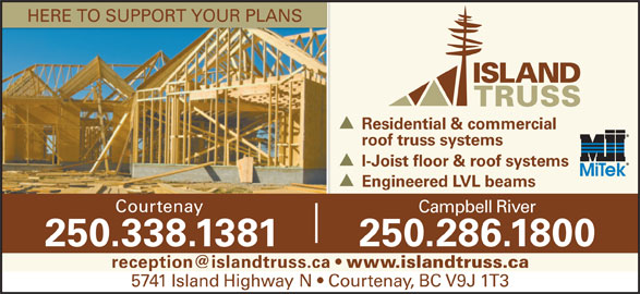 Island Truss (1983) Ltd (250-338-1381) - Display Ad - HERE TO SUPPORT YOUR PLANS Residential & commercial roof truss systems I-Joist floor & roof systems Engineered LVL beams Courtenay Campbell River 250.338.1381 250.286.1800 www.islandtruss.ca 5741 Island Highway N   Courtenay, BC V9J 1T3