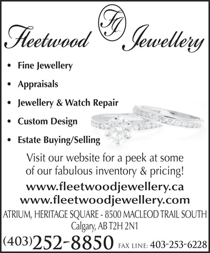Fleetwood Jewellery Inc (403-252-8850) - Display Ad - Fine Jewellery Appraisals Jewellery & Watch Repair Custom Design Estate Buying/Selling Visit our website for a peek at some of our fabulous inventory & pricing! www.fleetwoodjewellery.ca www.fleetwoodjewellery.com ATRIUM, HERITAGE SQUARE - 8500 MACLEOD TRAIL SOUTH Calgary, AB T2H 2N1 (403) Fax line: 403-253-6228 252-8850