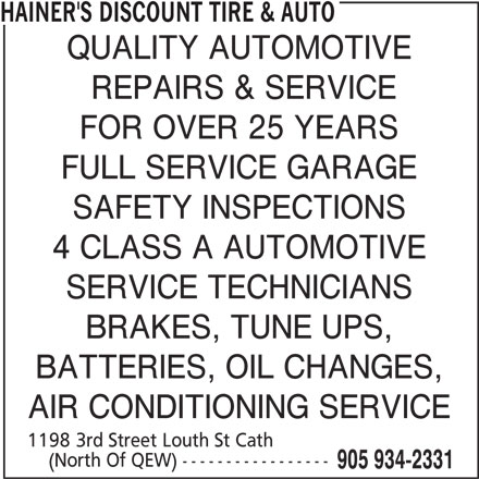 Hainer's Discount Tire & Auto (905-934-2331) - Display Ad - HAINER'S DISCOUNT TIRE & AUTO QUALITY AUTOMOTIVE REPAIRS & SERVICE FOR OVER 25 YEARS FULL SERVICE GARAGE SAFETY INSPECTIONS 4 CLASS A AUTOMOTIVE SERVICE TECHNICIANS BRAKES, TUNE UPS, BATTERIES, OIL CHANGES, AIR CONDITIONING SERVICE 1198 3rd Street Louth St Cath (North Of QEW) ----------------- 905 934-2331