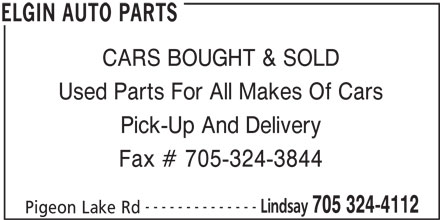 Elgin Auto Parts (705-324-4112) - Display Ad - CARS BOUGHT & SOLD Used Parts For All Makes Of Cars Pick-Up And Delivery Fax # 705-324-3844 -------------- Lindsay 705 324-4112 Pigeon Lake Rd ELGIN AUTO PARTS