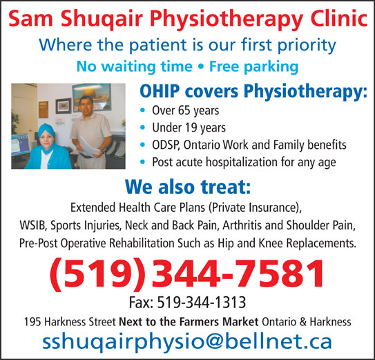 Shuqair Sam Physiotherapy (519-344-7581) - Display Ad - We also treat: Extended Health Care Plans (Private Insurance), WSIB, Sports Injuries, Neck and Back Pain, Arthritis and Shoulder Pain, Pre-Post Operative Rehabilitation Such as Hip and Knee Replacements. (519) 344-7581 Fax: 519-344-1313 195 Harkness Street Next to the Farmers Market Ontario & Harkness ODSP, Ontario Work and Family benefits Post acute hospitalization for any age Sam Shuqair Physiotherapy Clinic Where the patient is our first priority No waiting time   Free parking OHIP covers Physiotherapy: Over 65 years Under 19 years