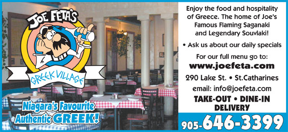 Joe Feta's Greek Village (905-646-3399) - Annonce illustrée======= - Niagara's Favourite Enjoy the food and hospitality of Greece. The home of Joe's Famous Flaming Saganaki and Legendary Souvlaki! Ask us about our daily specials For our full menu go to: www.joefeta.com 290 Lake St.   St.Catharines TAKE-OUT   DINE-IN DELIVERY Authentic GREEK!