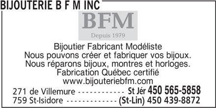 Les bijouteries BFM (450-565-5858) - Annonce illustrée======= - Bijoutier Fabricant Modéliste Nous pouvons créer et fabriquer vos bijoux. Nous réparons bijoux, montres et horloges. Fabrication Québec certifié www.bijouteriebfm.com St Jér 450 565-5858 271 de Villemure------------ 759 St-Isidore ------------- (St-Lin) 450 439-8872 BIJOUTERIE B F M INC