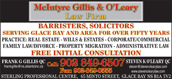 McIntyre Gillis & O'Leary (902-849-6507) - Display Ad - SERVING GLACE BAY AND AREA FOR OVER FIFTY YEARS PRACTICE: REAL ESTATE - WILLS & ESTATES - CORPORATE/COMMERCIAL FAMILY LAW/DIVORCE - PROPERTY MIGRATION - ADMINISTRATIVE LAW FREE INITIAL CONSULTATION STEVEN K O'LEARY QC FRANK G GILLIS QC Call: 902 849-6507 Fax: 902-849-0555 www.stevenolearylaw.com STERLING PROFESSIONAL CENTRE,   65 MINTO STREET,  GLACE BAY NS B1A 5V2 BARRISTERS, SOLICITORS