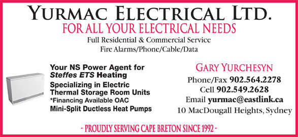 Yurmac Electrical Ltd (902-564-2278) - Display Ad - FOR ALL YOUR ELECTRICAL NEEDS Full Residential & Commercial Service Fire Alarms/Phone/Cable/Data Your NS Power Agent for Gary Yurchesyn Steffes ETS Heating Phone/Fax 902.564.2278 Specializing in Electric Cell 902.549.2628 Thermal Storage Room Units Email *Financing Available OAC Mini-Split Ductless Heat Pumps 10 MacDougall Heights, Sydney - PROUDLY SERVING CAPE BRETON SINCE 1992 -