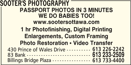 Sooter's Photography (613-233-2509) - Display Ad - www.sootersottawa.com 1 hr Photofinishing, Digital Printing Enlargements, Custom Framing Photo Restoration  Video Transfer 613 226-2242 430 Prince of Wales Drive ---------- 83 Bank --------------------------- 613 233-2509 Billings Bridge Plaza ---------------- 613 733-4400 SOOTER'S PHOTOGRAPHY PASSPORT PHOTOS IN 3 MINUTES WE DO BABIES TOO! www.sootersottawa.com 1 hr Photofinishing, Digital Printing Enlargements, Custom Framing Photo Restoration  Video Transfer 613 226-2242 430 Prince of Wales Drive ---------- 83 Bank --------------------------- 613 233-2509 Billings Bridge Plaza ---------------- 613 733-4400 SOOTER'S PHOTOGRAPHY PASSPORT PHOTOS IN 3 MINUTES WE DO BABIES TOO!