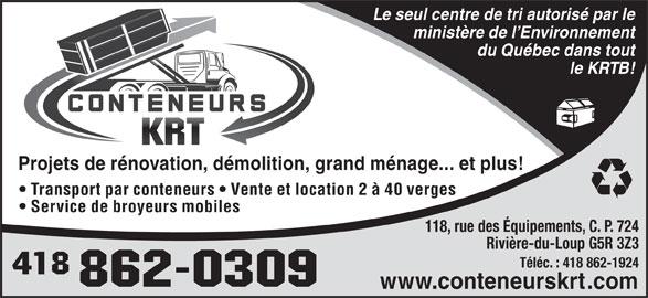 Conteneur K R T Inc (418-862-0309) - Annonce illustrée======= - Le seul centre de tri autorisé par le ministère de l Environnement du Québec dans tout le KRTB! Projets de rénovation, démolition, grand ménage... et plus! Transport par conteneurs   Vente et location 2 à 40 verges Service de broyeurs mobiles 118, rue des Équipements, C. P. 724 Rivière-du-Loup G5R 3Z3 Téléc. : 418 862-1924 www.conteneurskrt.com