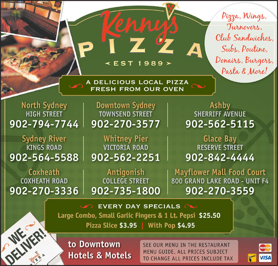 Kenny's Pizza (902-564-5588) - Annonce illustrée======= - a delicious local pizza fresh from our oven North Sydney Downtown Sydney Ashby HIGH STREET TOWNSEND STREET SHERRIFF AVENUE 902-794-7744 902-270-3577 902-562-5115 Sydney River Glace BayWhitney Pier KINGS ROAD RESERVE STREETVICTORIA ROAD 902-564-5588 902-842-4444902-562-2251 Antigonish Mayflower Mall Food CourtCoxheath COLLEGE STREET 800 GRAND LAKE ROAD - UNIT F4COXHEATH ROAD 902-735-1800 902-270-3559902-270-3336 every day specials Large Combo, Small Garlic Fingers & 1 Lt. Pepsi$25.50 Pizza Slice $3.95 With Pop $4.95 SEE OUR MENU IN THE RESTAURANT to Downtown MENU GUIDE. ALL PRICES SUBJECT Hotels & Motels TO CHANGE ALL PRICES INCLUDE TAX