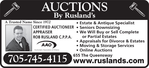 Rusland's Auctioneers & Appraisers (705-745-4115) - Display Ad - AUCTIONS By Rusland s A Trusted Name Since 1972 Estate & Antique Specialist CERTIFIED AUCTIONEER Seniors Downsizing We Will Buy or Sell Complete APPRAISER or Partial Estates ROB RUSLAND C.P.P.A. Appraisals for Divorce & Estates Moving & Storage Services Online Auctions 655 The Queensway 705-745-4115 www.ruslands.com