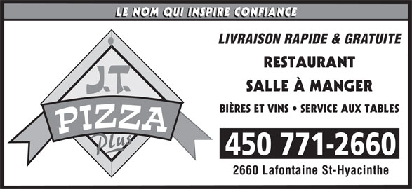 Pizza JT (450-771-2660) - Annonce illustrée======= - LIVRAISON RAPIDE & GRATUITE RESTAURANT SALLE À MANGER BIÈRES ET VINS   SERVICE AUX TABLES 450 771-2660 2660 Lafontaine St-Hyacinthe