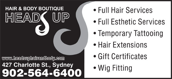Head's Up Hair & Body Boutique (902-564-6400) - Display Ad - Full Hair Services Full Esthetic Services Temporary Tattooing Hair Extensions Gift Certificates www.headsuphairandbody.com 427 Charlotte St., Sydney Wig Fitting 902-564-6400