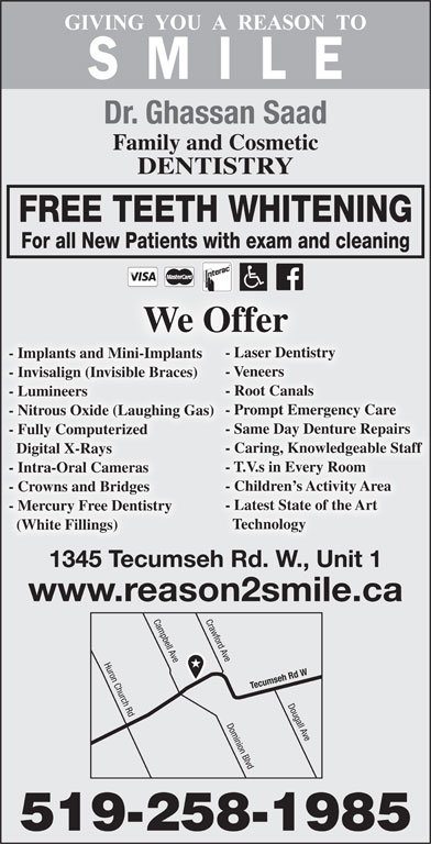 Saad Ghassan Dr (519-258-1985) - Display Ad - Dr. Ghassan Saad Family and Cosmetic DENTISTRY FREE TEETH WHITENING For all New Patients with exam and cleaning We Offer - Laser Dentistry - Implants and Mini-Implants - Veneers - Invisalign (Invisible Braces) - Root Canals - Lumineers - Prompt Emergency Care - Nitrous Oxide (Laughing Gas) - Same Day Denture Repairs - Fully Computerized - Caring, Knowledgeable Staff Digital X-Rays - T.V.s in Every Room - Children s Activity Area - Crowns and Bridges - Latest State of the Art - Mercury Free Dentistry Technology (White Fillings) 1345 Tecumseh Rd. W., Unit 1 www.reason2smile.ca Crawford Ave Huron Church Rd Campbell Ave Tecumseh Rd W Dougall Ave Dominion Blvd 519-258-1985 - Intra-Oral Cameras