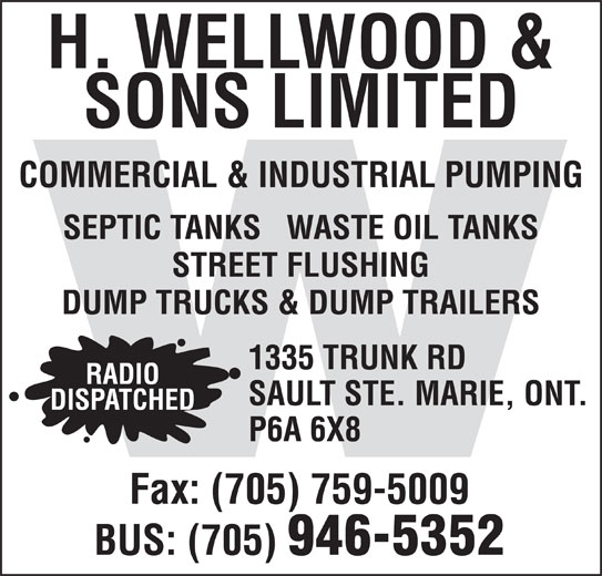 Wellwood H & Sons Ltd (705-946-5352) - Display Ad - H. WELLWOOD & SONS LIMITED COMMERCIAL & INDUSTRIAL PUMPING SEPTIC TANKS   WASTE OIL TANKS STREET FLUSHING 1335 TRUNK RD RADIO SAULT STE. MARIE, ONT. DISPATCHED P6A 6X8 Fax: (705) 759-5009 BUS: (705) 946-5352 DUMP TRUCKS & DUMP TRAILERS