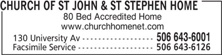 Church of St John & St Stephen Home (506-643-6001) - Display Ad - CHURCH OF ST JOHN & ST STEPHEN HOME 80 Bed Accredited Home www.churchhomenet.com 506 643-6001 130 University Av ------------------ Facsimile Service ------------------- 506 643-6126