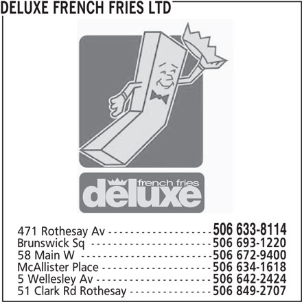 Deluxe French Fries Ltd (506-633-8114) - Annonce illustrée======= - 58 Main W  ------------------------ 506 672-9400 McAllister Place -------------------- 506 634-1618 5 Wellesley Av --------------------- 506 642-2424 51 Clark Rd Rothesay --------------- 506 849-2707 506 693-1220 DELUXE FRENCH FRIES LTD 506 633-8114 471 Rothesay Av ------------------- Brunswick Sq  ----------------------