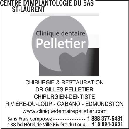 Centre d'Implantologie Du Bas St-Laurent (1-888-377-6431) - Annonce illustrée======= - CHIRURGIE & RESTAURATION DR GILLES PELLETIER CHIRURGIEN-DENTISTE RIVIÈRE-DU-LOUP - CABANO - EDMUNDSTON www.cliniquedentairepelletier.com CENTRE D'IMPLANTOLOGIE DU BAS       ST-LAURENT Sans Frais composez-------------- 1 888 377-6431 418 894-3631 138 bd Hôtel-de-Ville Rivière-du-Loup--
